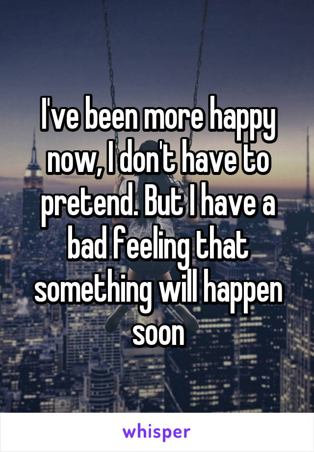I've been more happy now, I don't have to pretend. But I have a bad feeling that something will happen soon