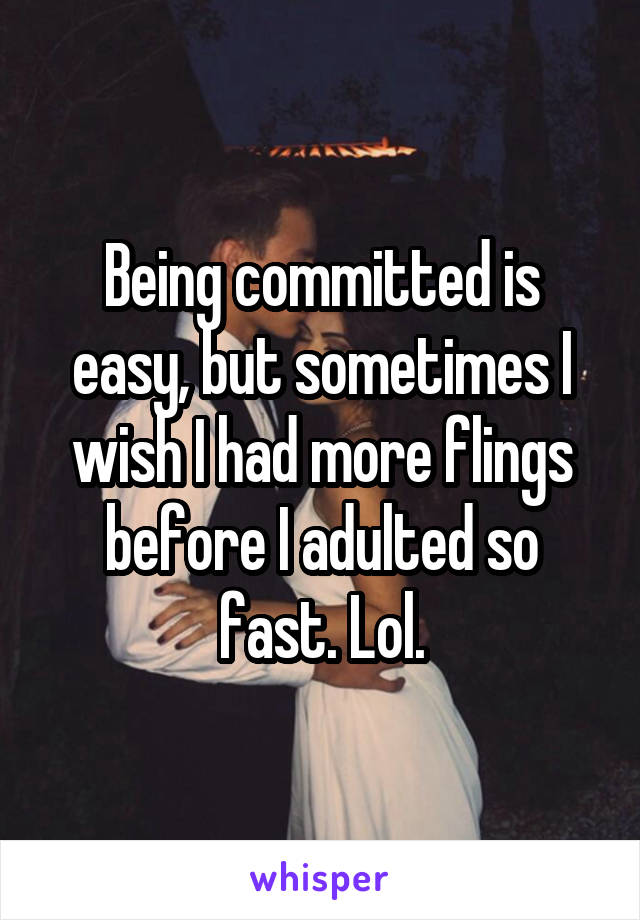 Being committed is easy, but sometimes I wish I had more flings before I adulted so fast. Lol.