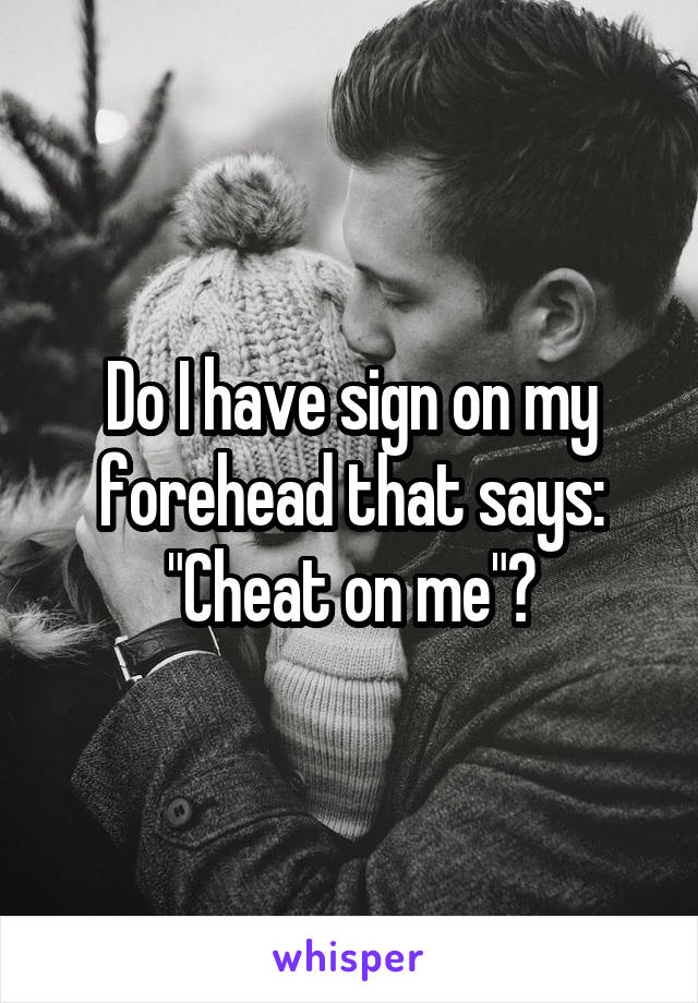 "Do I have sign on my forehead that says: ""Cheat on me""?"