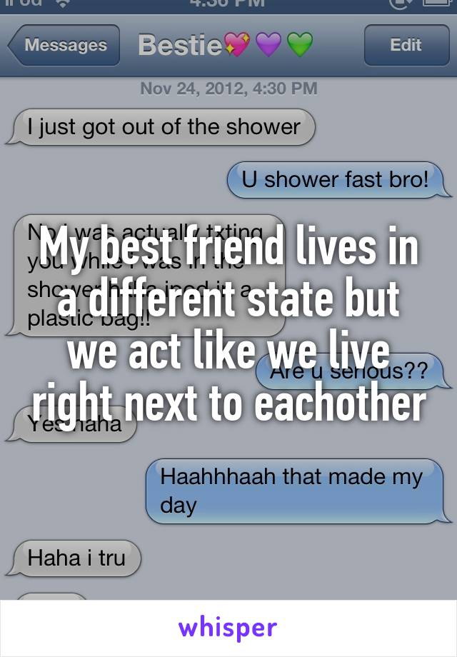My best friend lives in a different state but we act like we live right next to eachother
