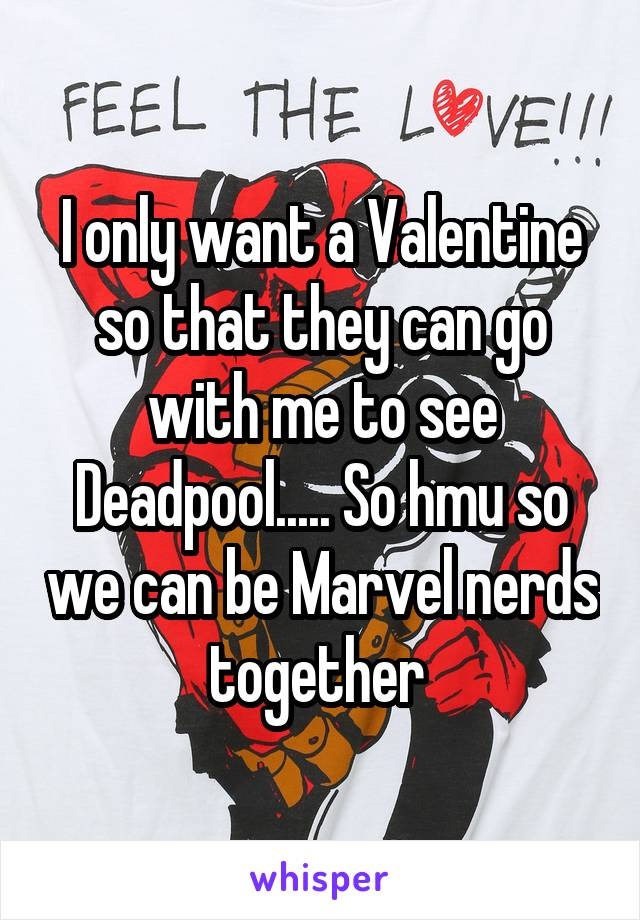 I only want a Valentine so that they can go with me to see Deadpool..... So hmu so we can be Marvel nerds together