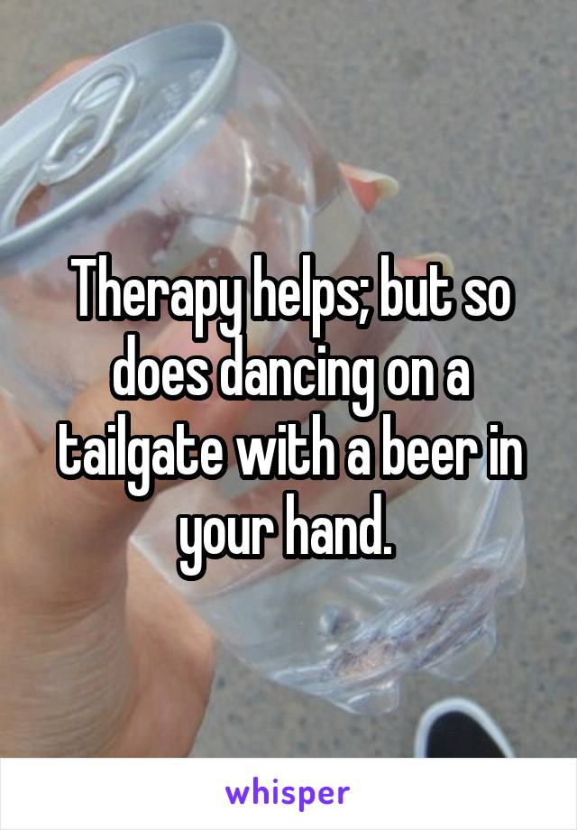 Therapy helps; but so does dancing on a tailgate with a beer in your hand.