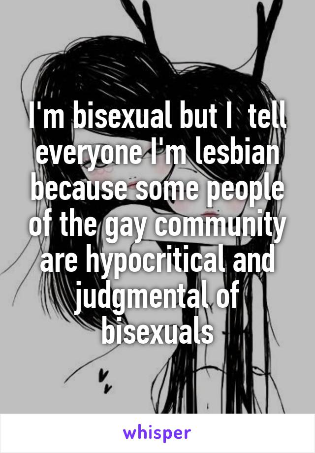 I'm bisexual but I  tell everyone I'm lesbian because some people of the gay community are hypocritical and judgmental of bisexuals