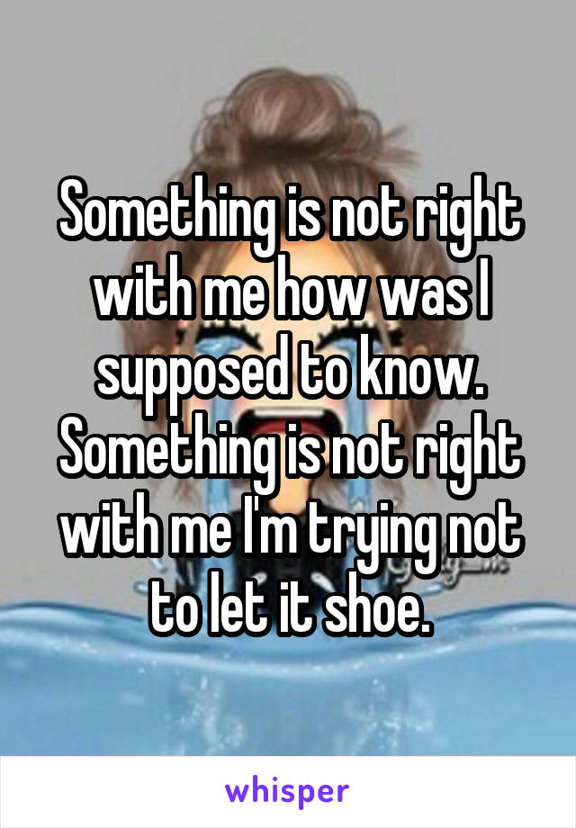 Something is not right with me how was I supposed to know. Something is not right with me I'm trying not to let it shoe.