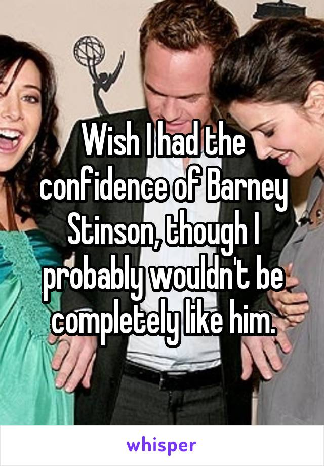 Wish I had the confidence of Barney Stinson, though I probably wouldn't be completely like him.