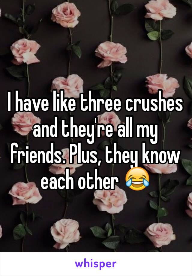 I have like three crushes and they're all my friends. Plus, they know each other 😂