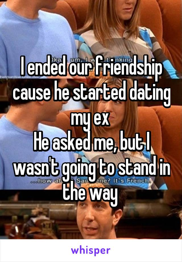 I ended our friendship cause he started dating my ex  He asked me, but I wasn't going to stand in the way