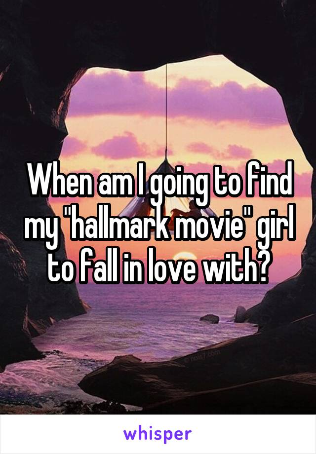 "When am I going to find my ""hallmark movie"" girl to fall in love with?"