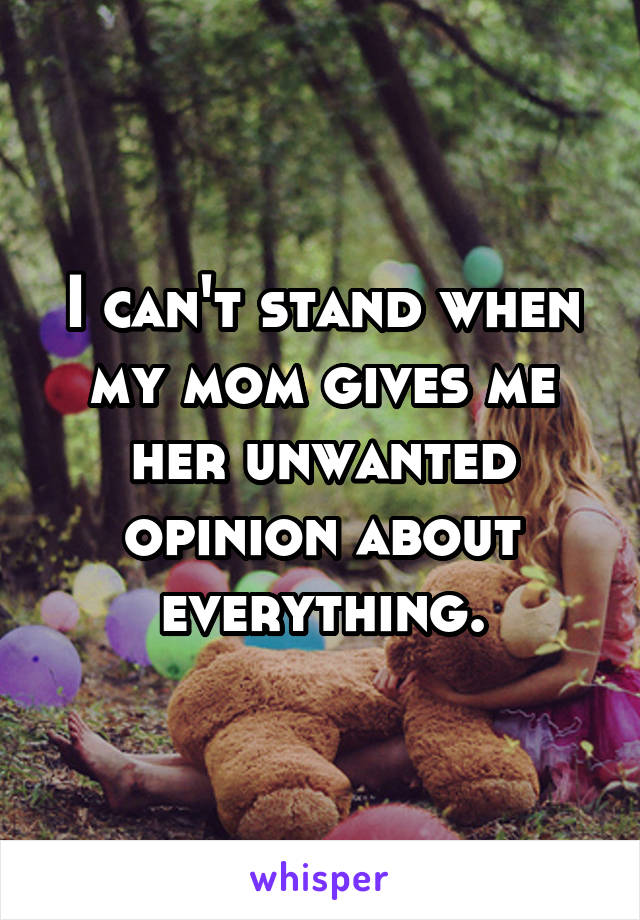 I can't stand when my mom gives me her unwanted opinion about everything.