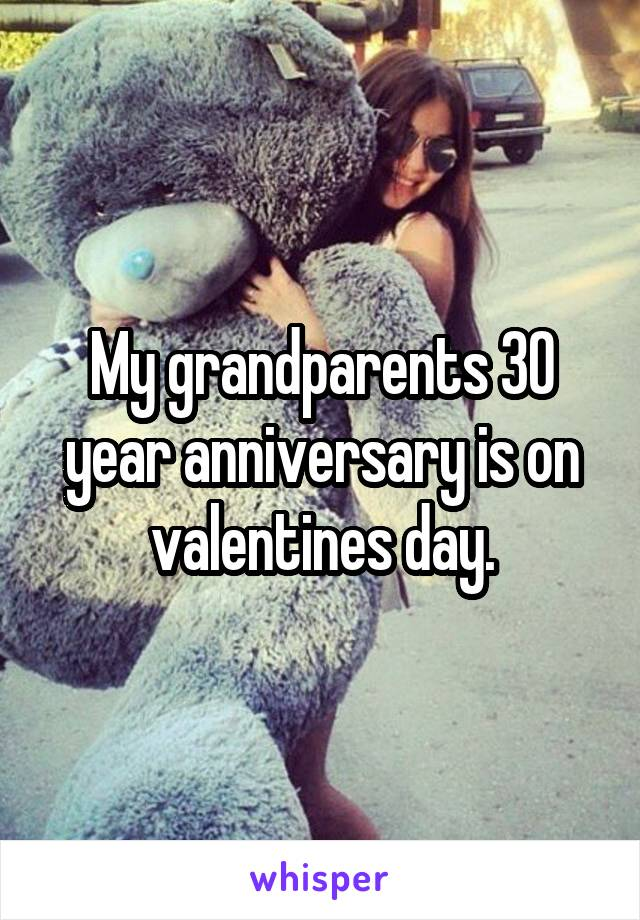 My grandparents 30 year anniversary is on valentines day.