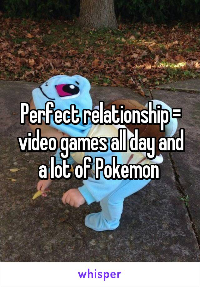 Perfect relationship = video games all day and a lot of Pokemon
