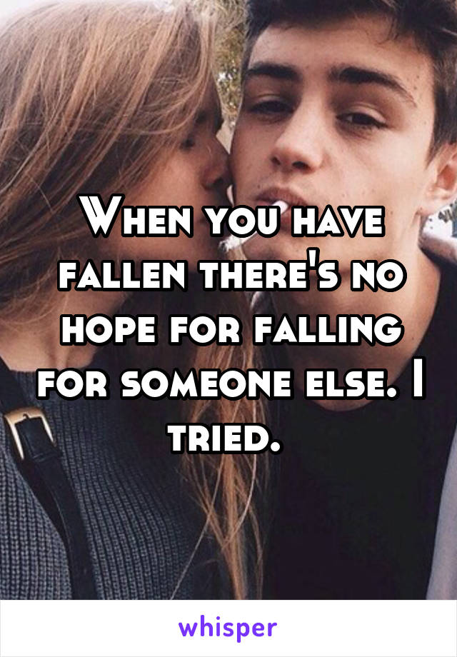 When you have fallen there's no hope for falling for someone else. I tried.
