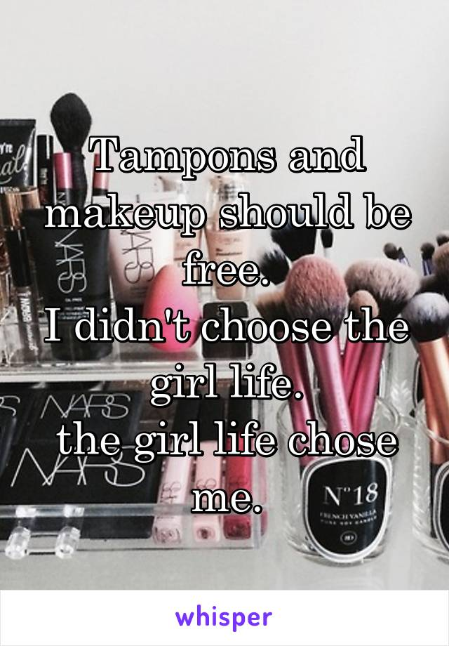 Tampons and makeup should be free. I didn't choose the girl life. the girl life chose me.