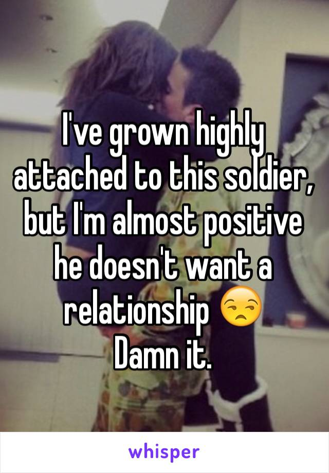 I've grown highly attached to this soldier, but I'm almost positive he doesn't want a relationship 😒 Damn it.