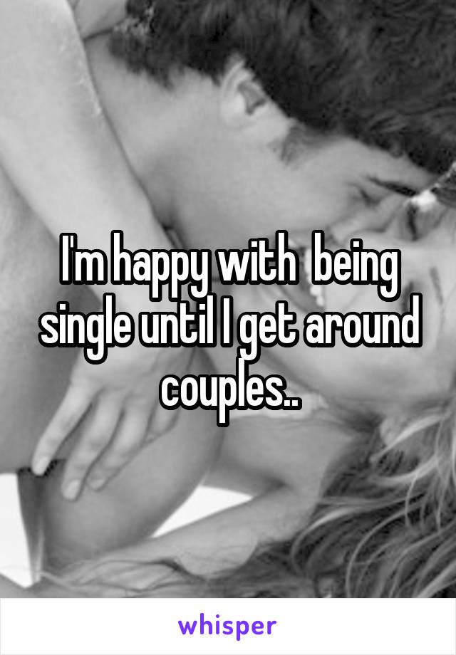 I'm happy with  being single until I get around couples..