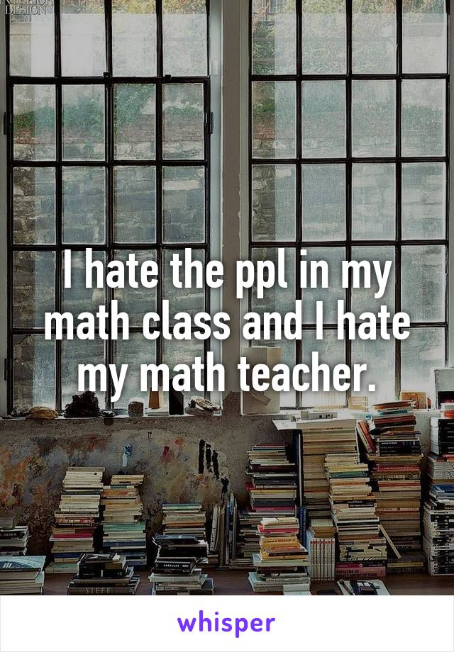 I hate the ppl in my math class and I hate my math teacher.