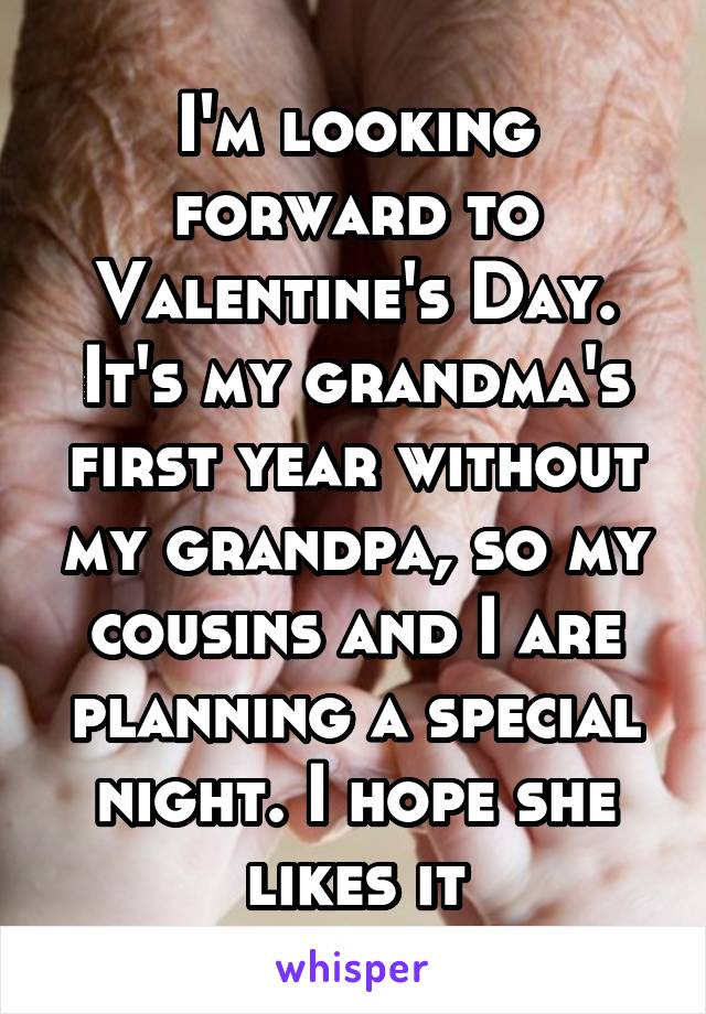 I'm looking forward to Valentine's Day. It's my grandma's first year without my grandpa, so my cousins and I are planning a special night. I hope she likes it