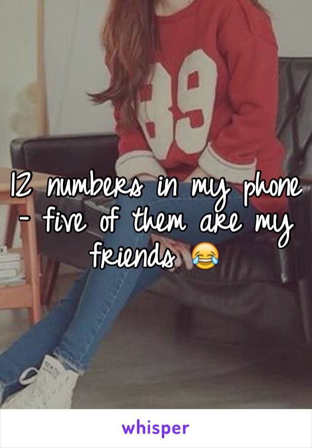 12 numbers in my phone - five of them are my friends 😂