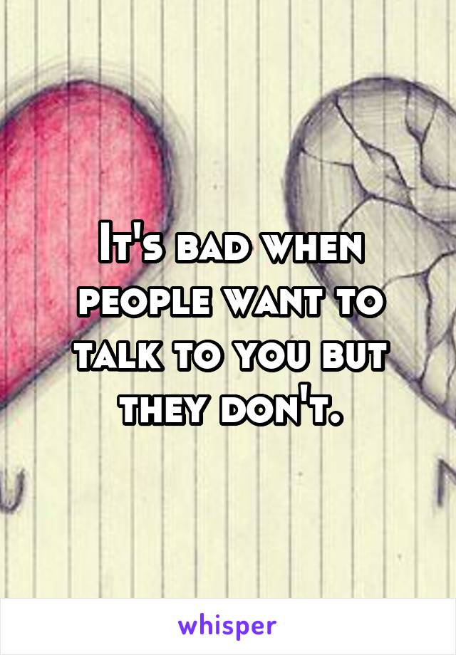 It's bad when people want to talk to you but they don't.