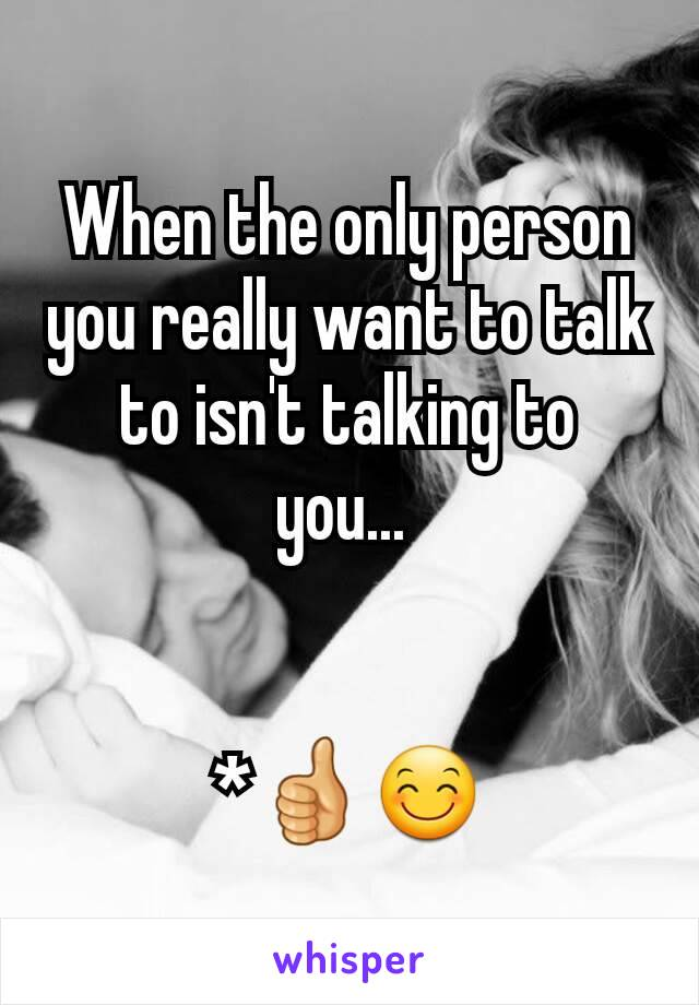 When the only person you really want to talk to isn't talking to you...    *👍😊