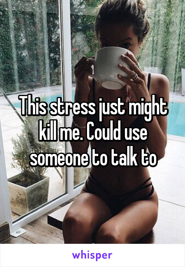 This stress just might kill me. Could use someone to talk to