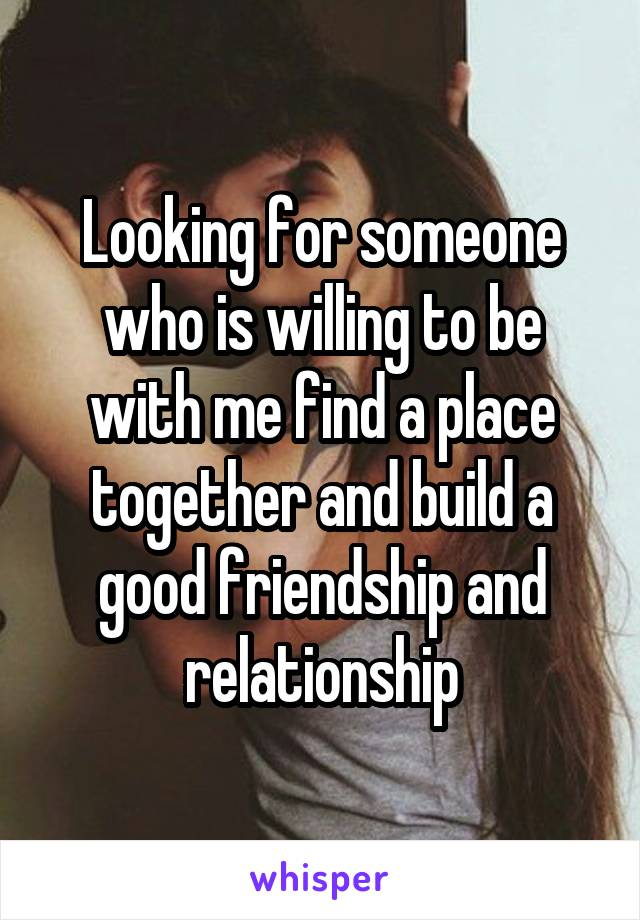 Looking for someone who is willing to be with me find a place together and build a good friendship and relationship