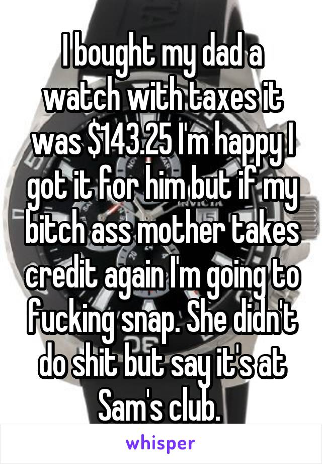 I bought my dad a watch with taxes it was $143.25 I'm happy I got it for him but if my bitch ass mother takes credit again I'm going to fucking snap. She didn't do shit but say it's at Sam's club.