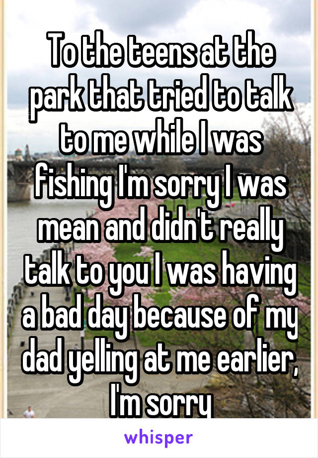 To the teens at the park that tried to talk to me while I was fishing I'm sorry I was mean and didn't really talk to you I was having a bad day because of my dad yelling at me earlier, I'm sorry
