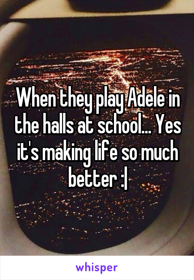 When they play Adele in the halls at school... Yes it's making life so much better :|