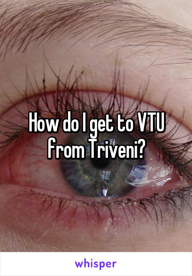 How do I get to VTU from Triveni?