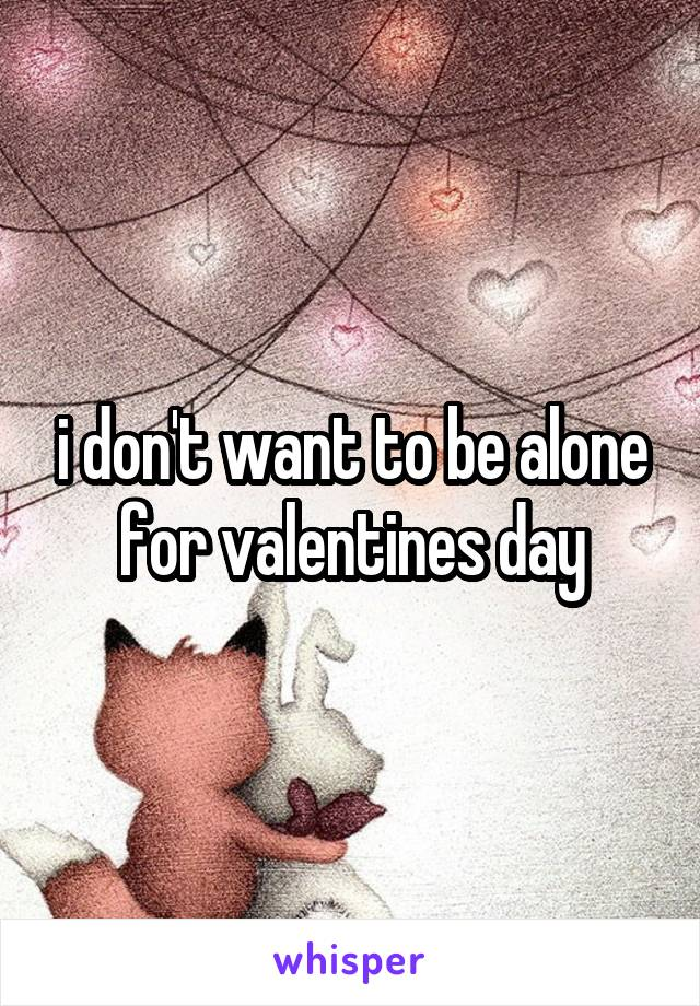 i don't want to be alone for valentines day