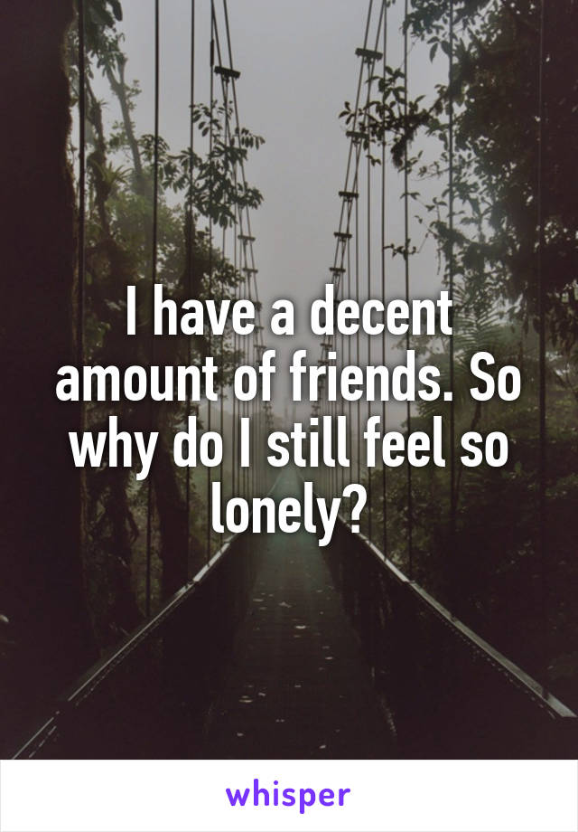 I have a decent amount of friends. So why do I still feel so lonely?
