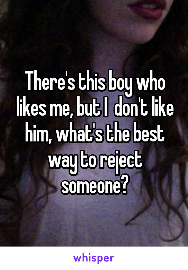 There's this boy who likes me, but I  don't like him, what's the best way to reject someone?