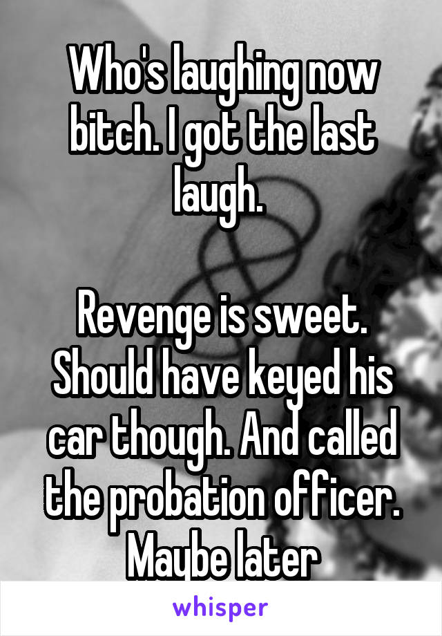 Who's laughing now bitch. I got the last laugh.   Revenge is sweet. Should have keyed his car though. And called the probation officer. Maybe later