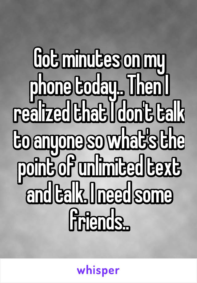 Got minutes on my phone today.. Then I realized that I don't talk to anyone so what's the point of unlimited text and talk. I need some friends..