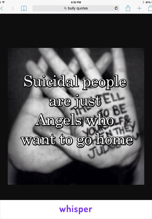 Suicidal people  are just  Angels who  want to go home