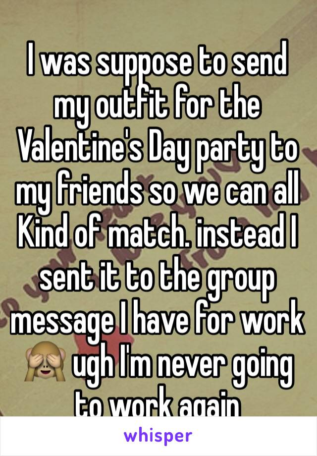 I was suppose to send my outfit for the Valentine's Day party to my friends so we can all Kind of match. instead I sent it to the group message I have for work 🙈 ugh I'm never going to work again