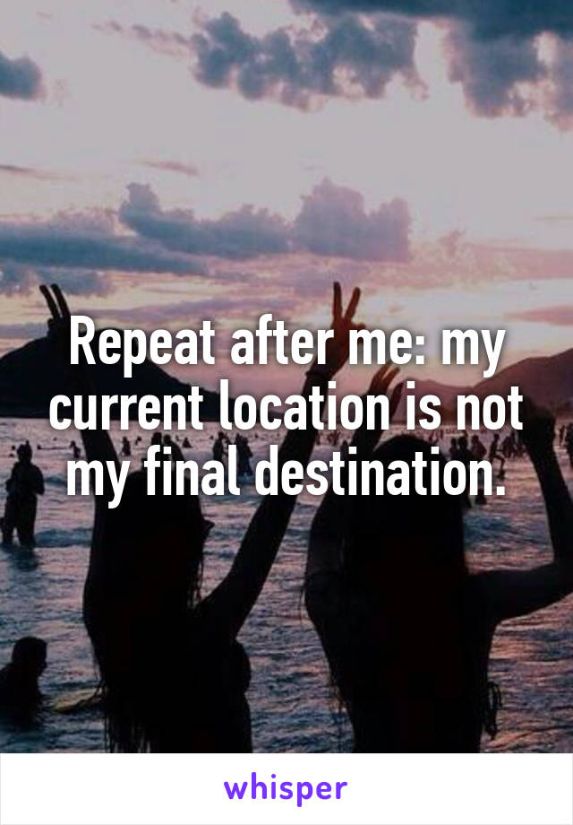 Repeat after me: my current location is not my final destination.