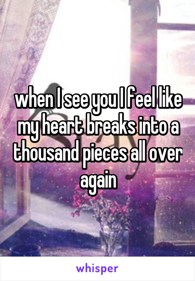 when I see you I feel like my heart breaks into a thousand pieces all over again