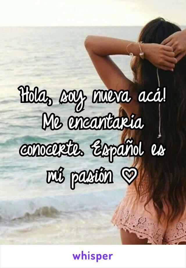 Hola, soy nueva acá! Me encantaría conocerte. Español es mí pasión ♡