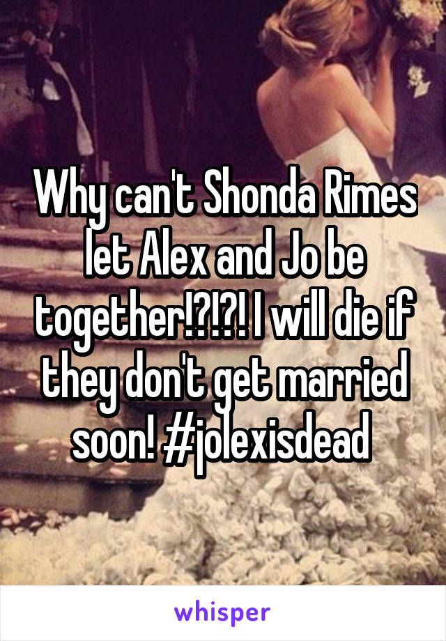 Why can't Shonda Rimes let Alex and Jo be together!?!?! I will die if they don't get married soon! #jolexisdead