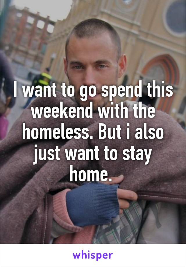 I want to go spend this weekend with the homeless. But i also just want to stay home.