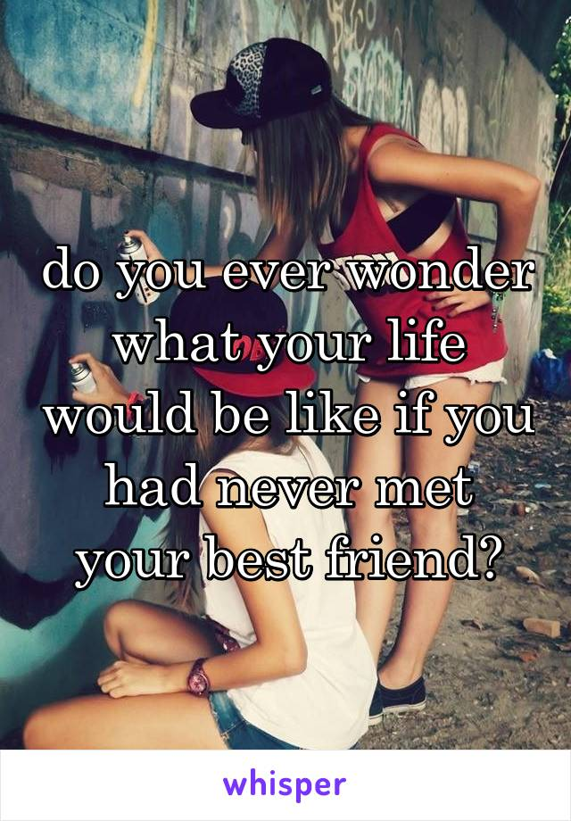 do you ever wonder what your life would be like if you had never met your best friend?