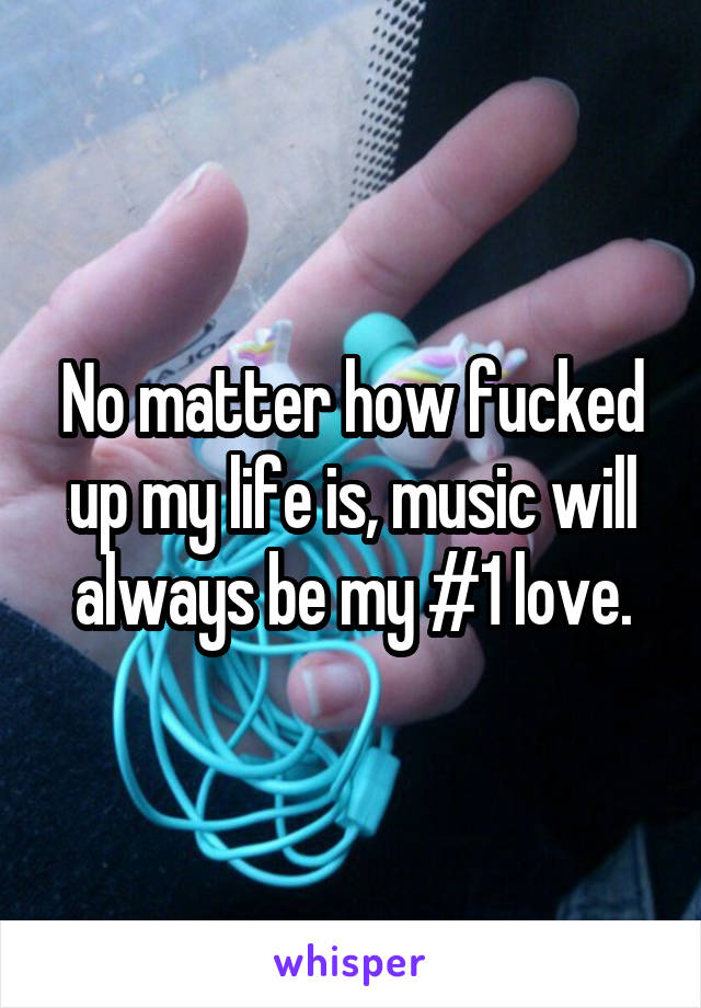 No matter how fucked up my life is, music will always be my #1 love.