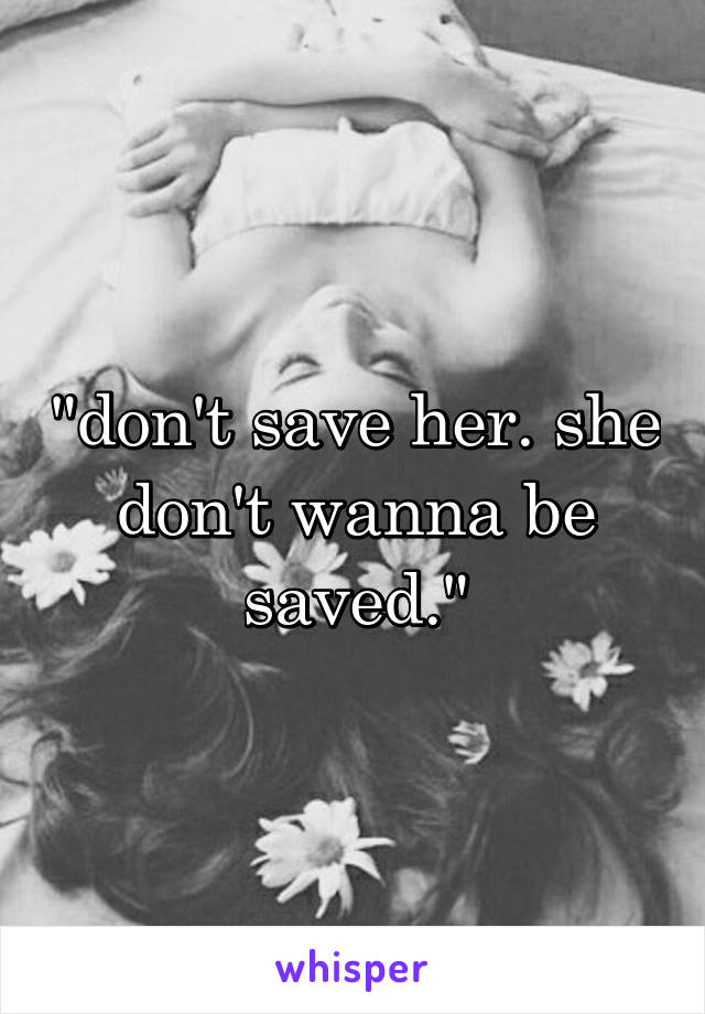 """""""don't save her. she don't wanna be saved."""""""