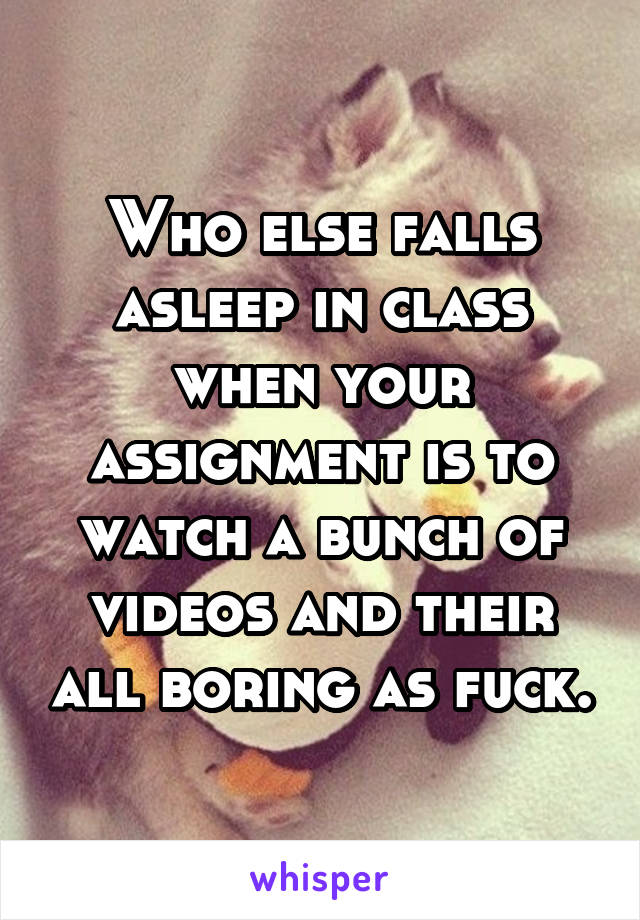 Who else falls asleep in class when your assignment is to watch a bunch of videos and their all boring as fuck.
