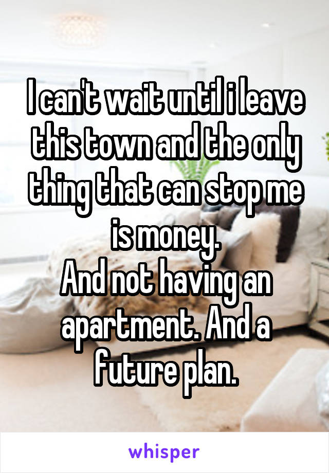 I can't wait until i leave this town and the only thing that can stop me is money. And not having an apartment. And a future plan.