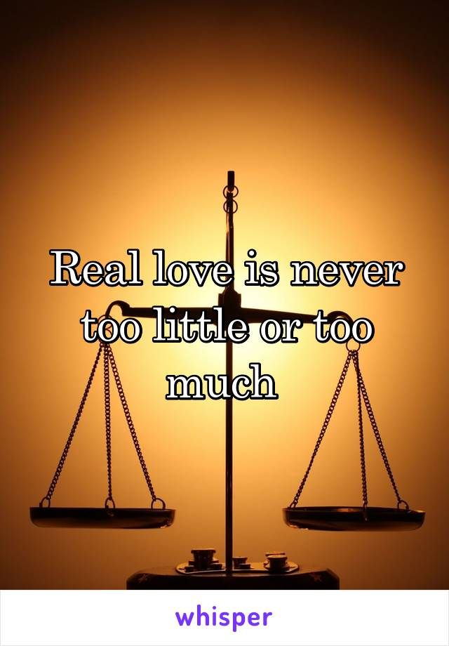 Real love is never too little or too much