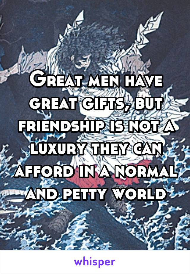 Great men have great gifts, but friendship is not a luxury they can afford in a normal and petty world
