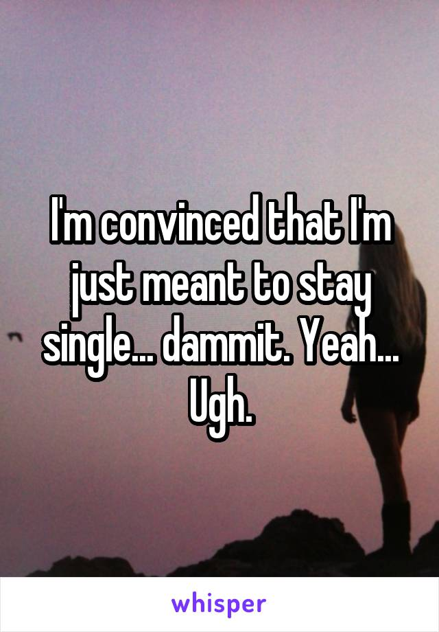 I'm convinced that I'm just meant to stay single... dammit. Yeah... Ugh.